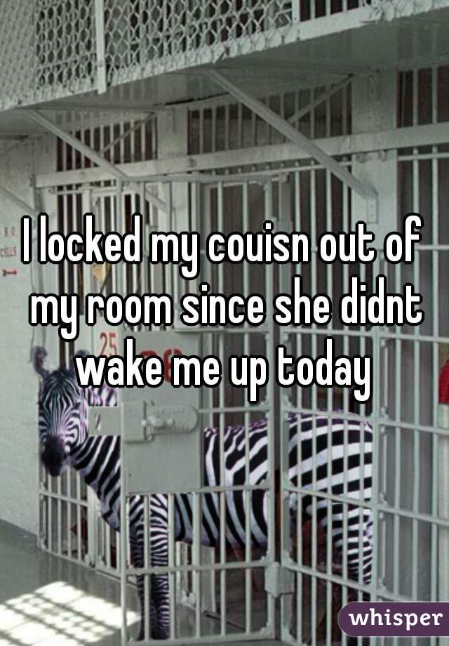 I locked my couisn out of my room since she didnt wake me up today