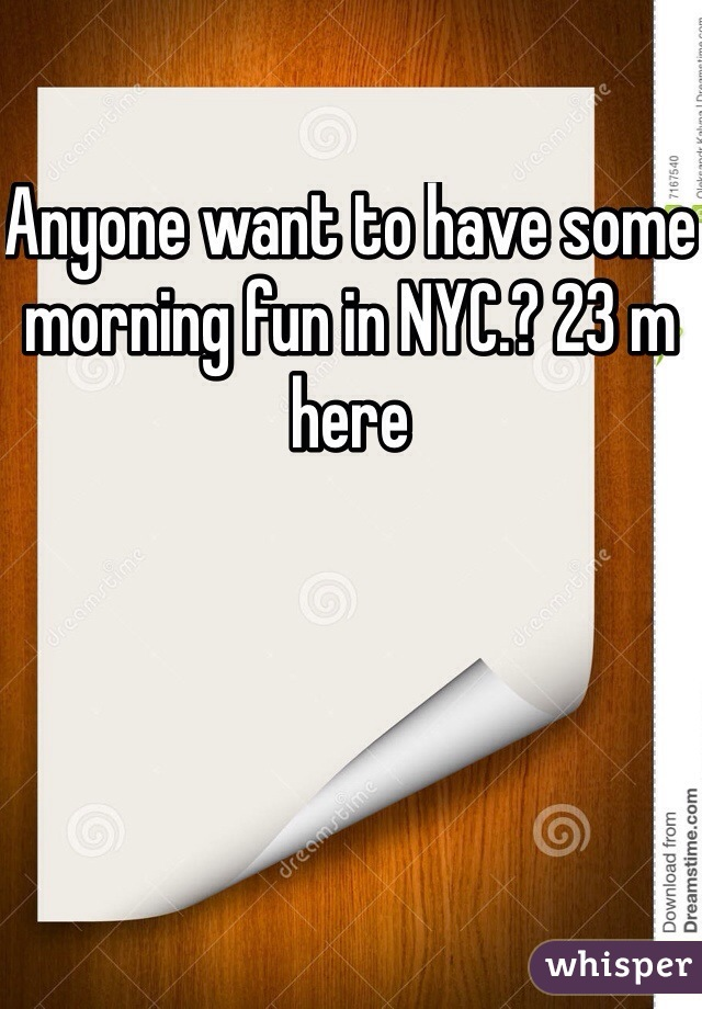 Anyone want to have some morning fun in NYC.? 23 m here