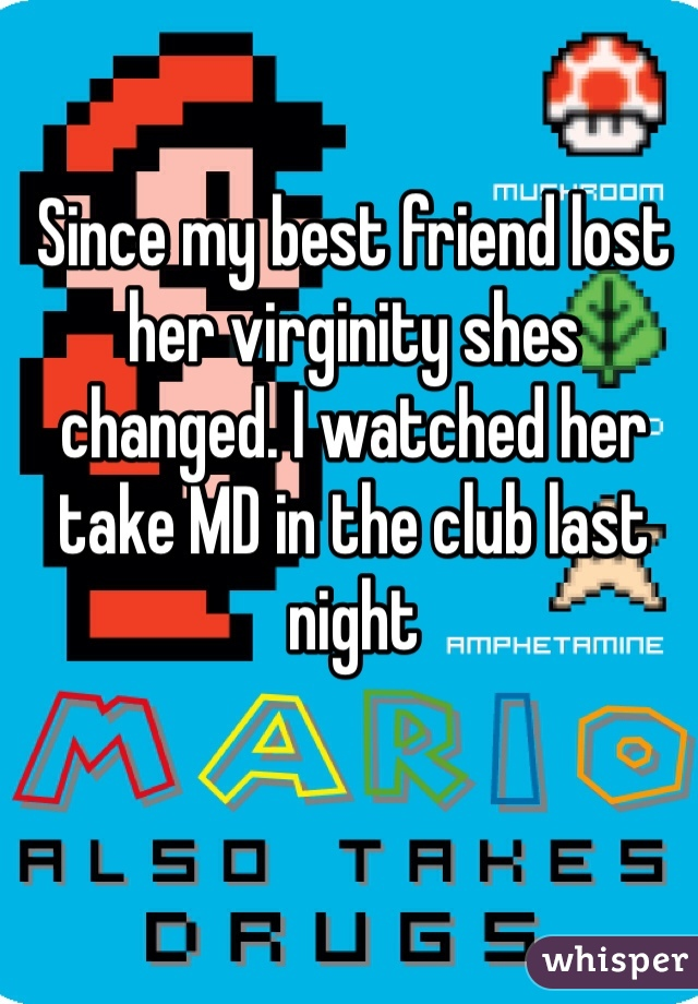 Since my best friend lost her virginity shes changed. I watched her take MD in the club last night