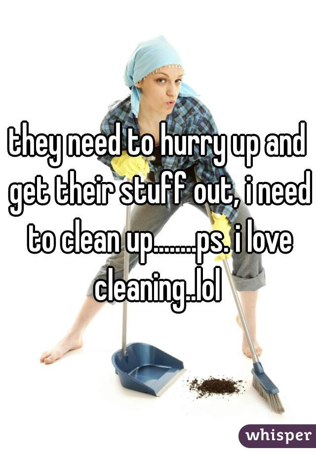 they need to hurry up and get their stuff out, i need to clean up........ps. i love cleaning..lol