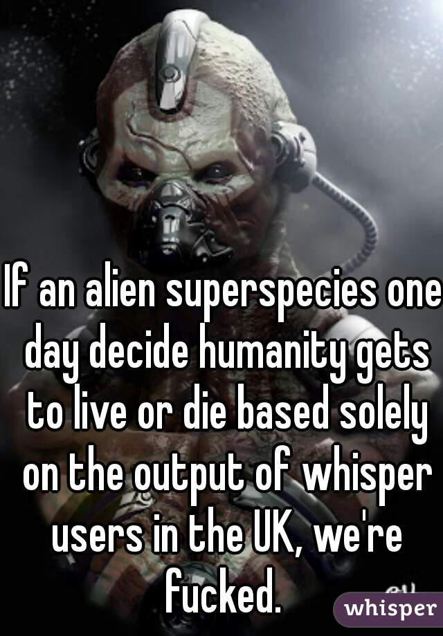 If an alien superspecies one day decide humanity gets to live or die based solely on the output of whisper users in the UK, we're fucked.