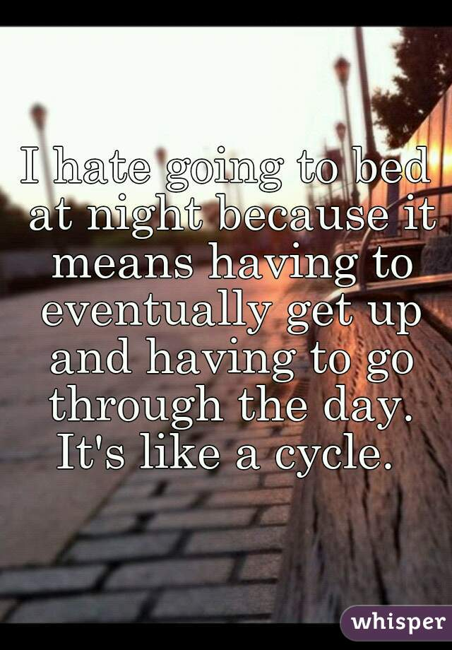 I hate going to bed at night because it means having to eventually get up and having to go through the day. It's like a cycle.