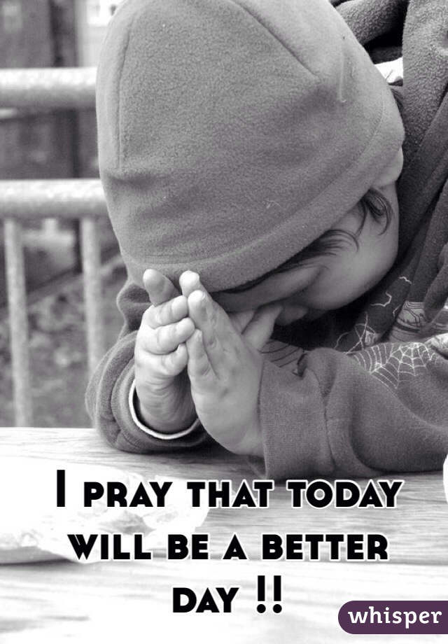 I pray that today will be a better day !!