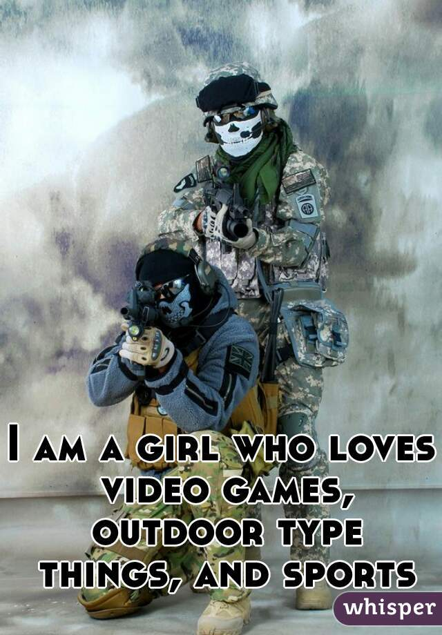 I am a girl who loves video games, outdoor type things, and sports