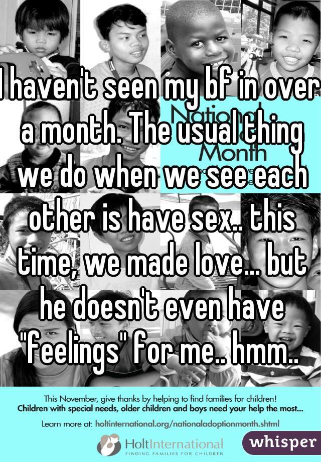 """I haven't seen my bf in over a month. The usual thing we do when we see each other is have sex.. this time, we made love... but he doesn't even have """"feelings"""" for me.. hmm.."""
