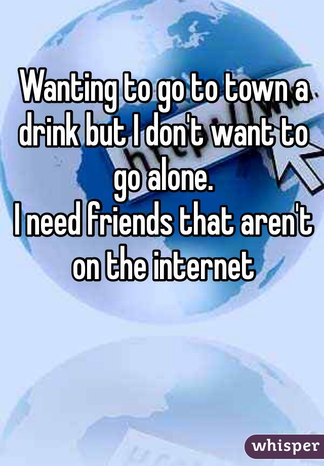 Wanting to go to town a drink but I don't want to go alone. I need friends that aren't on the internet