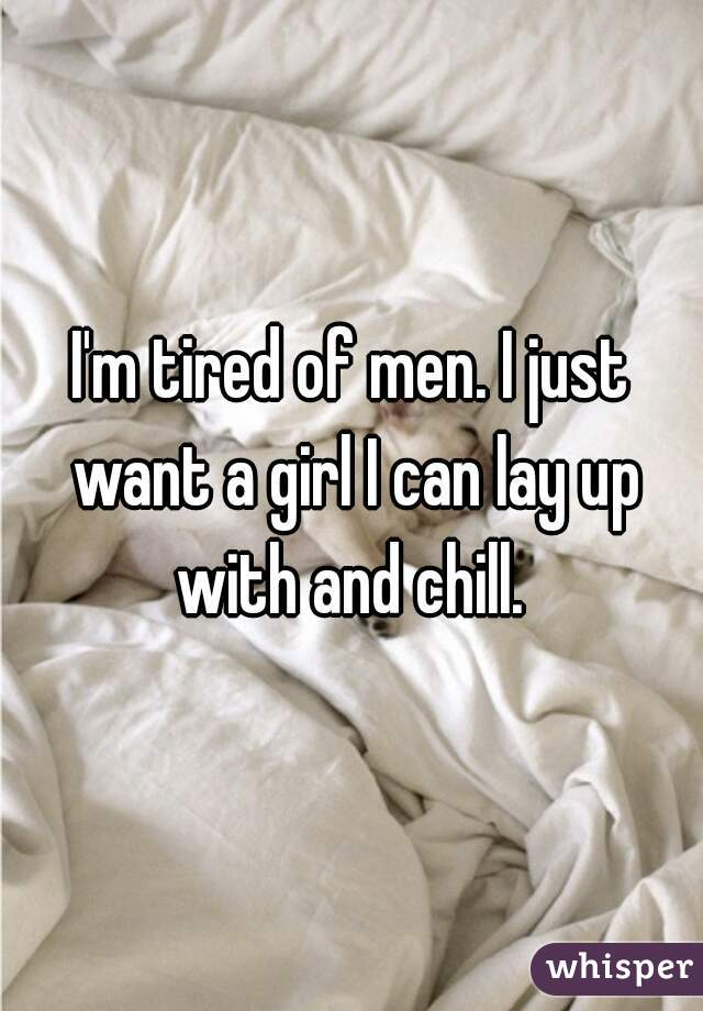 I'm tired of men. I just want a girl I can lay up with and chill.