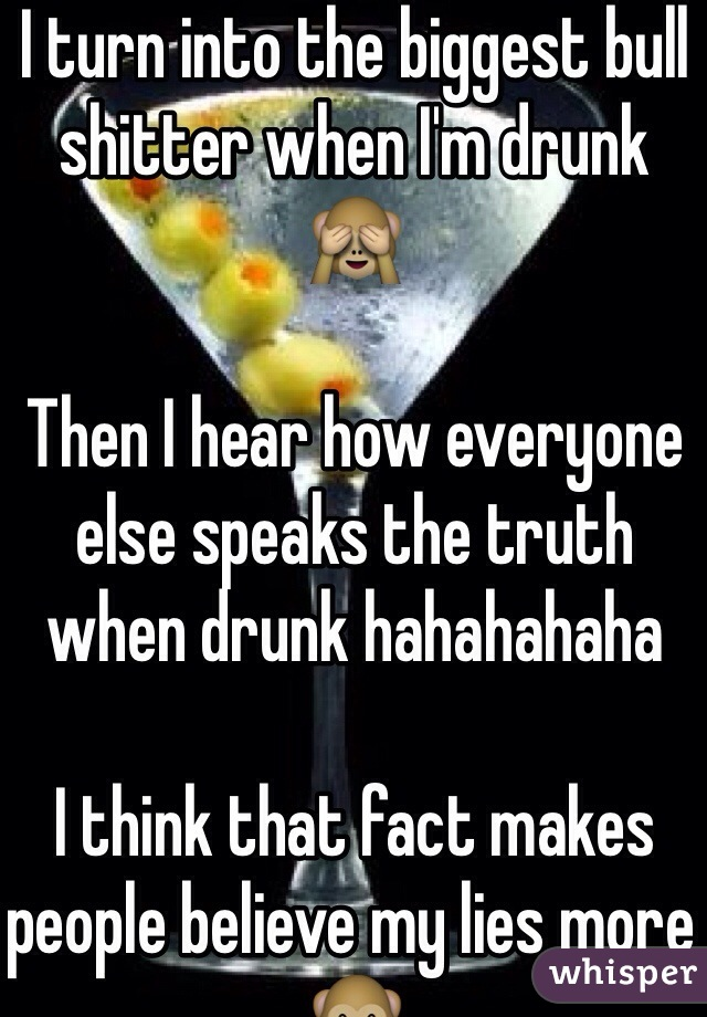 I turn into the biggest bull shitter when I'm drunk 🙈   Then I hear how everyone else speaks the truth when drunk hahahahaha  I think that fact makes people believe my lies more 🙊