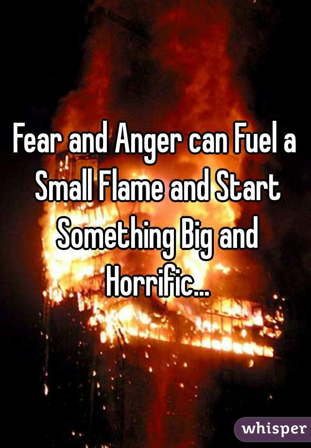 Fear and Anger can Fuel a Small Flame and Start Something Big and Horrific...