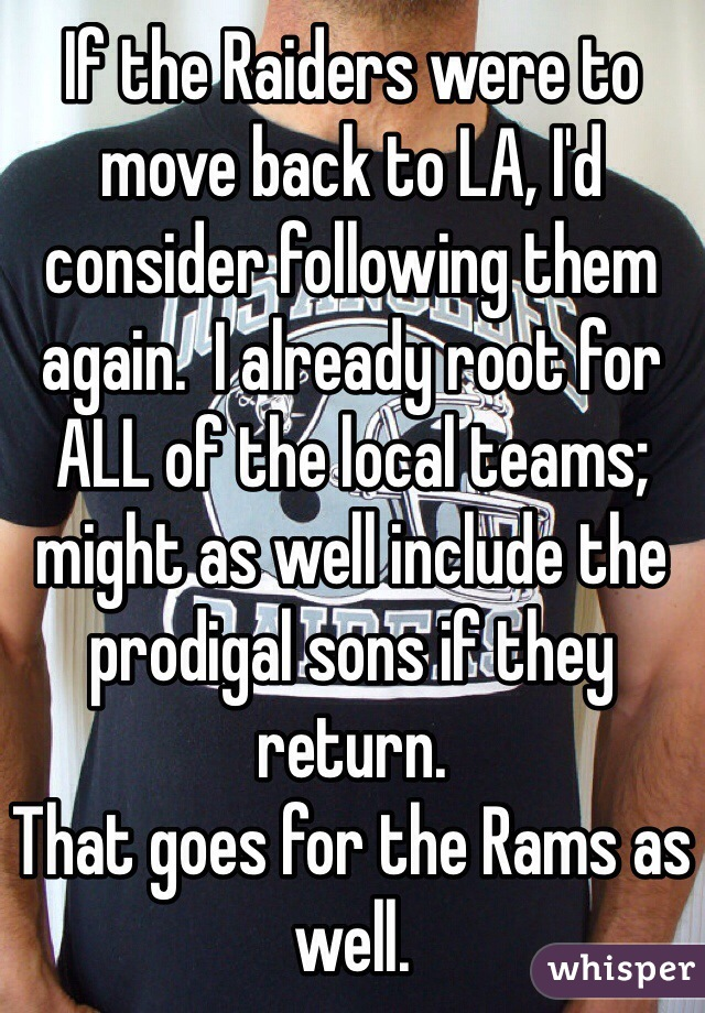 If the Raiders were to move back to LA, I'd consider following them again.  I already root for ALL of the local teams; might as well include the prodigal sons if they return. That goes for the Rams as well.
