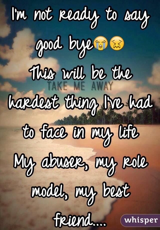 I'm not ready to say good bye😭😖 This will be the hardest thing I've had to face in my life My abuser, my role model, my best friend....  Why all at the same time?! 😭😖