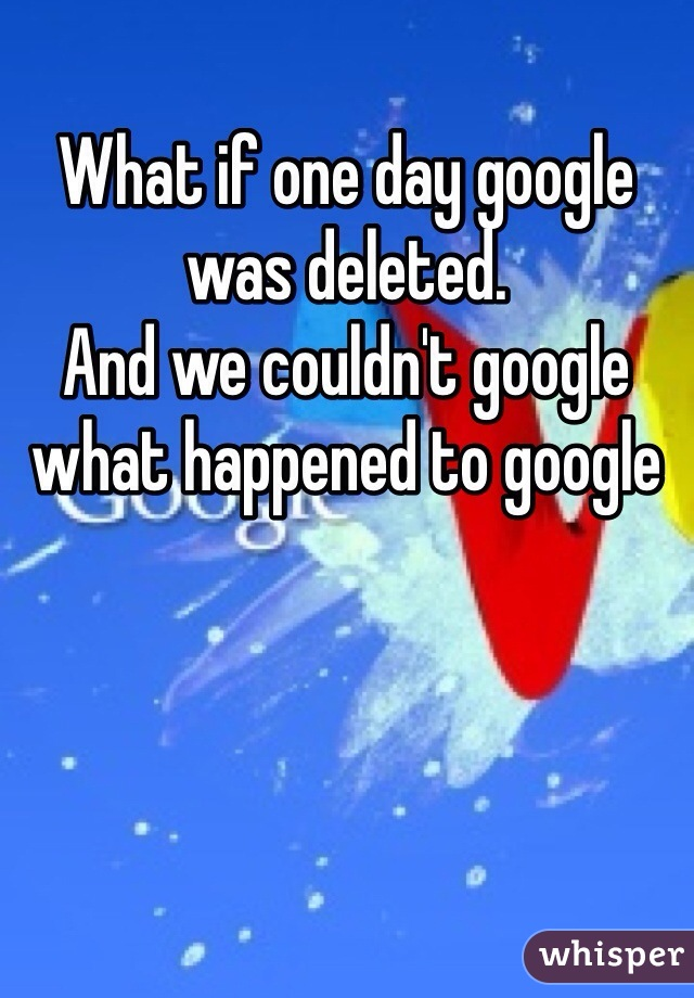 What if one day google was deleted. And we couldn't google what happened to google