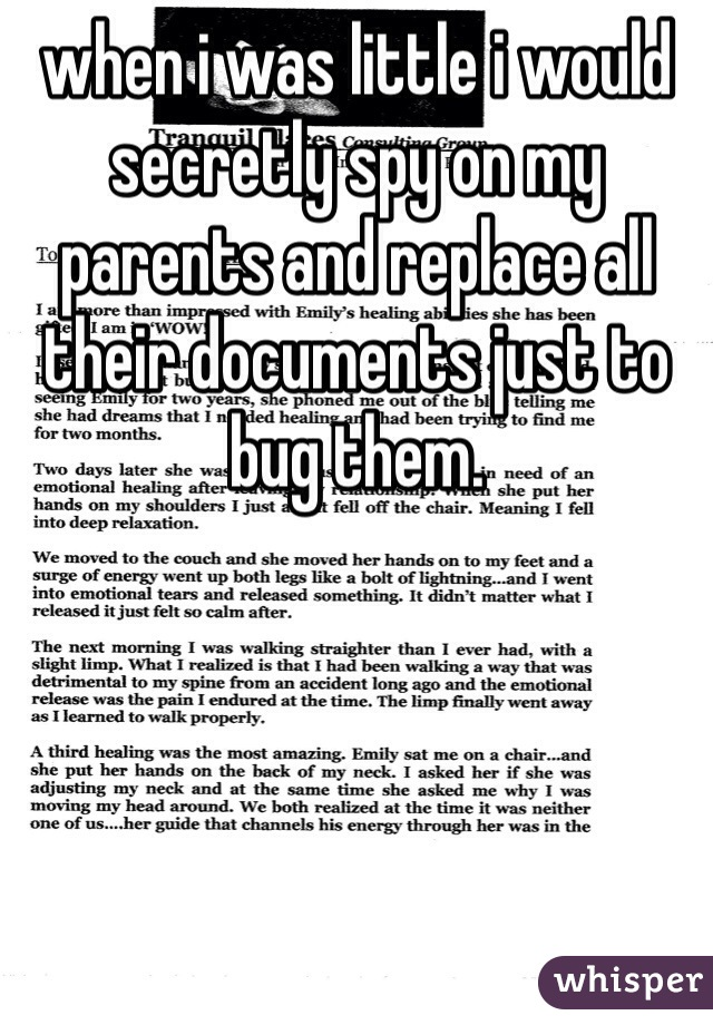 when i was little i would secretly spy on my parents and replace all their documents just to bug them.