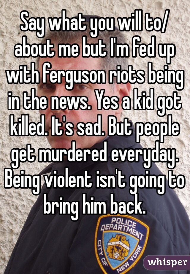 Say what you will to/about me but I'm fed up with ferguson riots being in the news. Yes a kid got killed. It's sad. But people get murdered everyday. Being violent isn't going to bring him back.