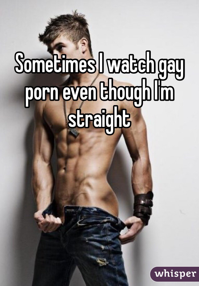 Sometimes I watch gay porn even though I'm straight