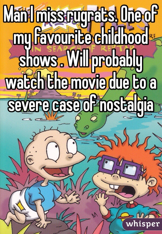 Man I miss rugrats. One of my favourite childhood shows . Will probably watch the movie due to a severe case of nostalgia