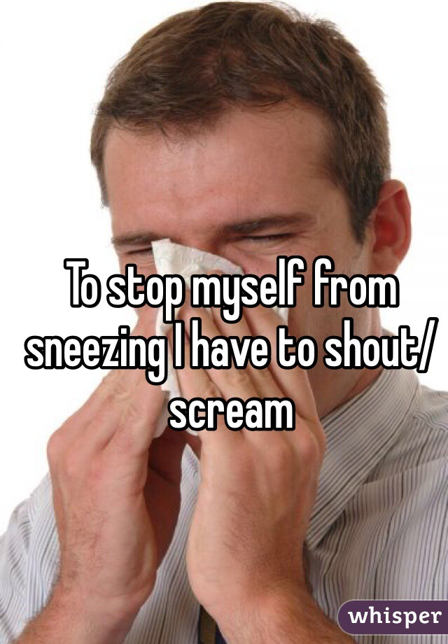 To stop myself from sneezing I have to shout/scream
