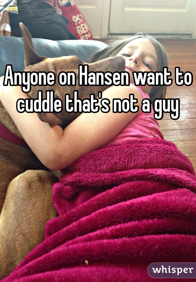 Anyone on Hansen want to cuddle that's not a guy