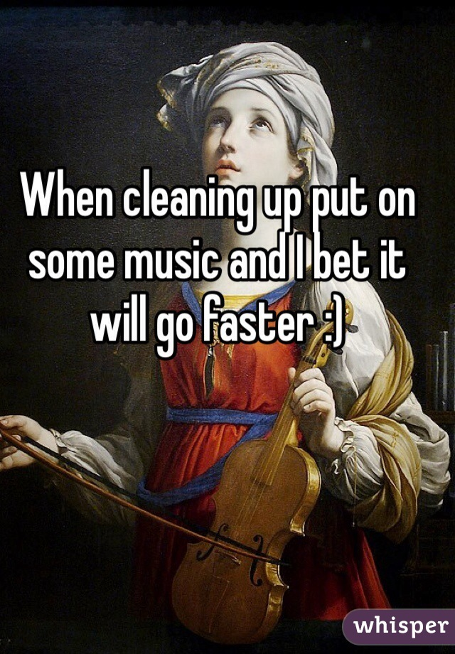 When cleaning up put on some music and I bet it will go faster :)