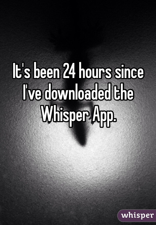 It's been 24 hours since I've downloaded the Whisper App.