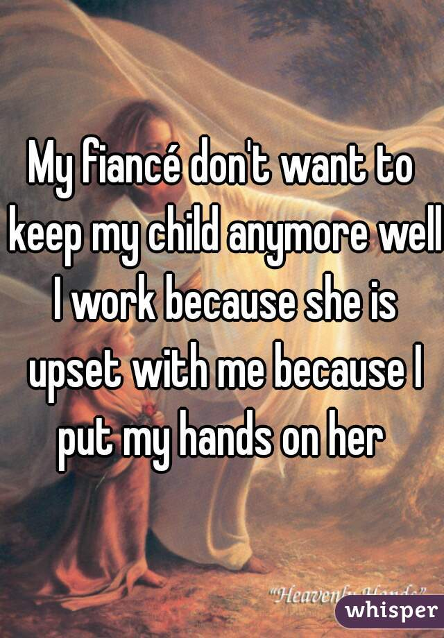 My fiancé don't want to keep my child anymore well I work because she is upset with me because I put my hands on her