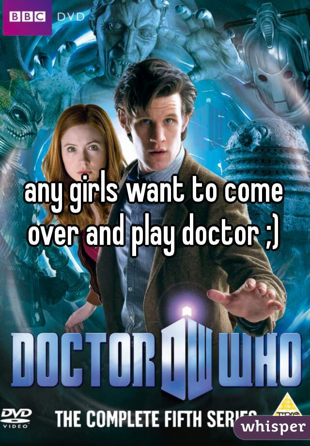 any girls want to come over and play doctor ;)