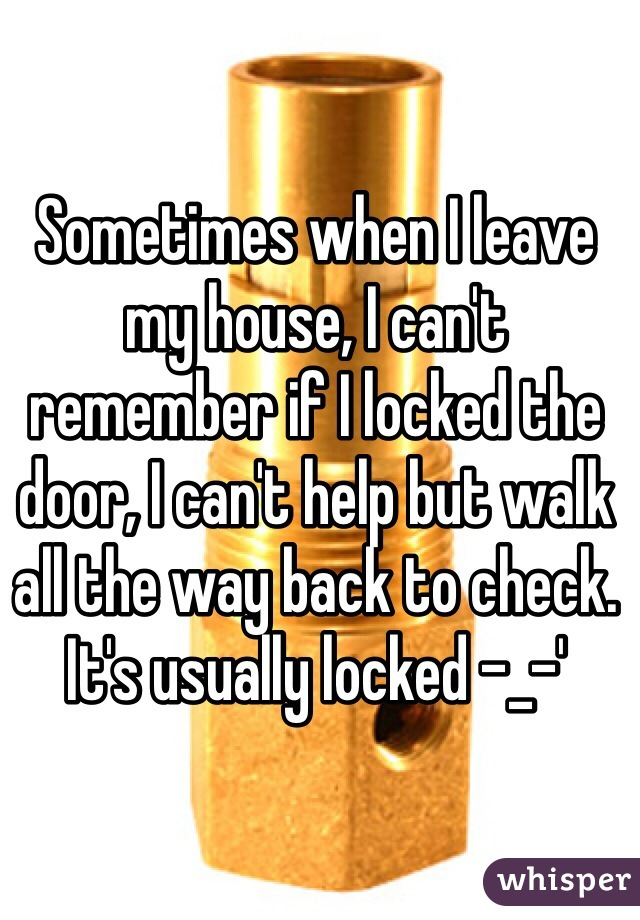 Sometimes when I leave my house, I can't remember if I locked the door, I can't help but walk all the way back to check. It's usually locked -_-'