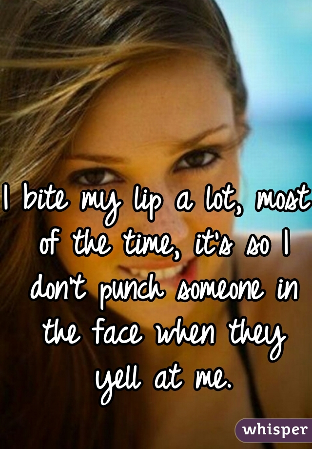 I bite my lip a lot, most of the time, it's so I don't punch someone in the face when they yell at me.