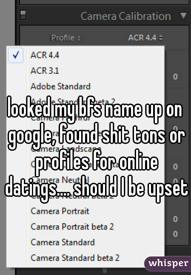 looked my bfs name up on google, found shit tons or profiles for online datings.... should I be upset?