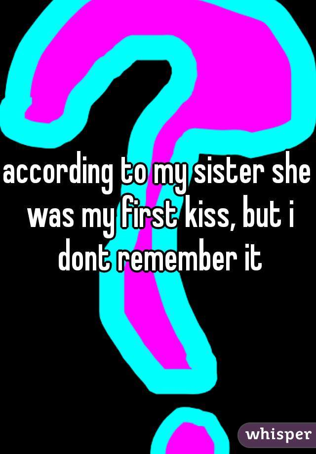according to my sister she was my first kiss, but i dont remember it