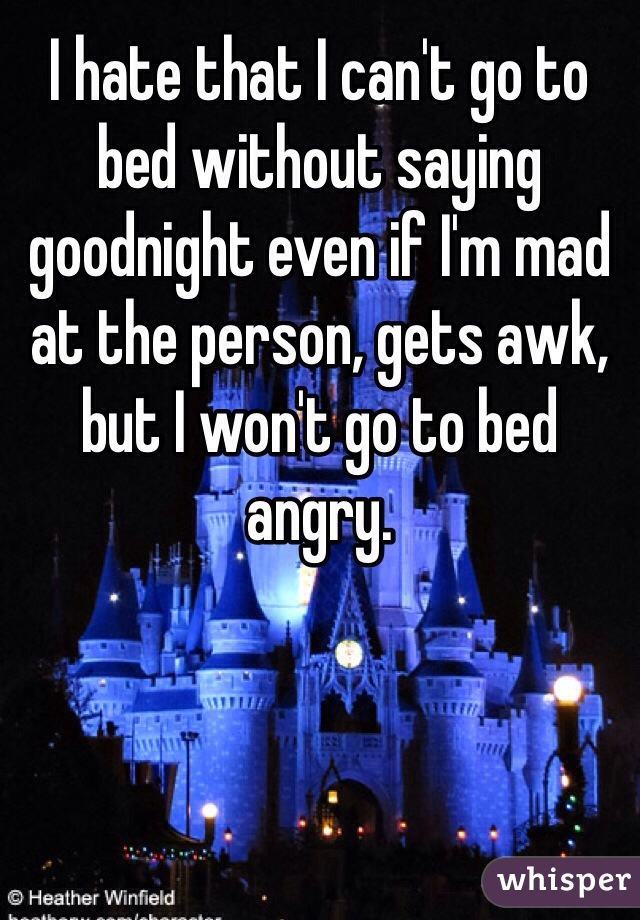 I hate that I can't go to bed without saying goodnight even if I'm mad at the person, gets awk, but I won't go to bed angry.