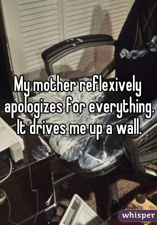 My mother reflexively apologizes for everything. It drives me up a wall.