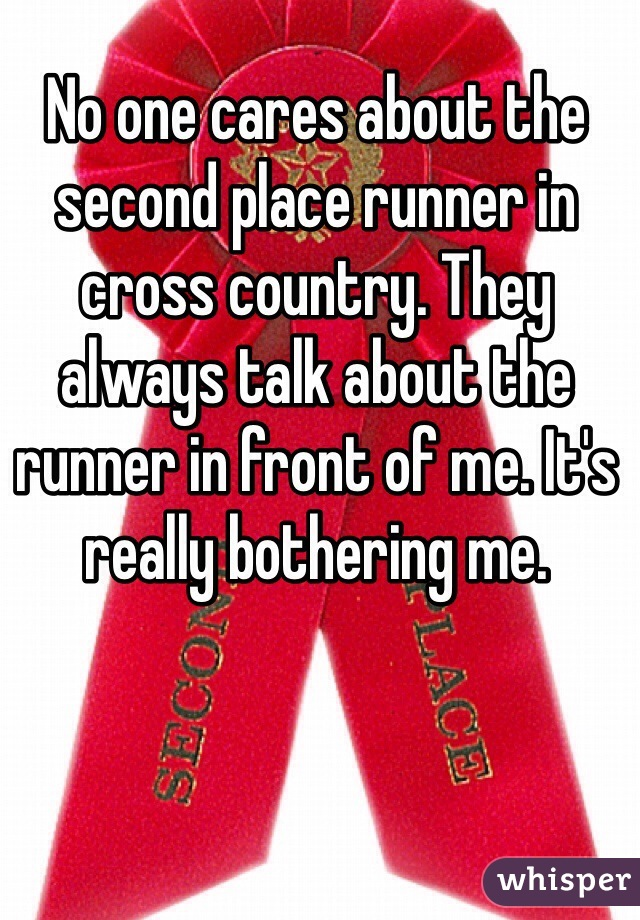 No one cares about the second place runner in cross country. They always talk about the runner in front of me. It's really bothering me.