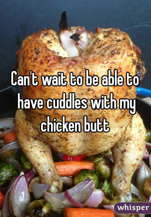 Can't wait to be able to have cuddles with my chicken butt