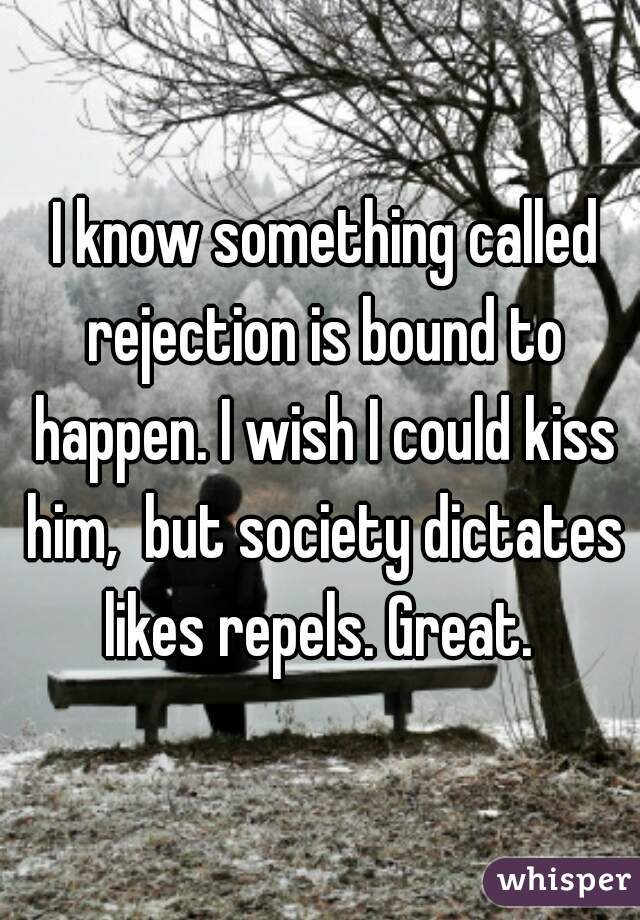 I know something called rejection is bound to happen. I wish I could kiss him,  but society dictates likes repels. Great.