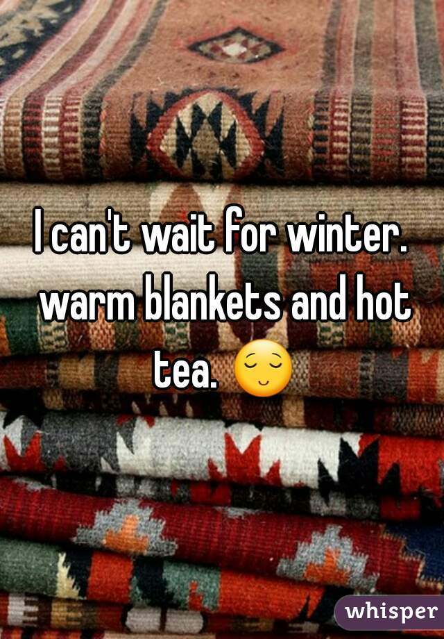 I can't wait for winter. warm blankets and hot tea. 😌.
