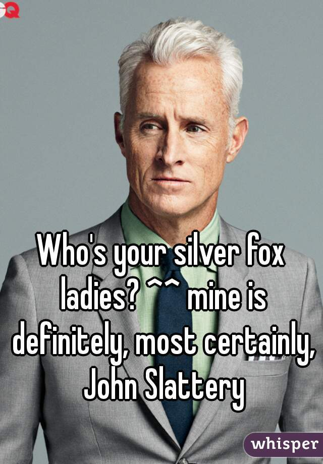 Who's your silver fox ladies? ^^ mine is definitely, most certainly, John Slattery