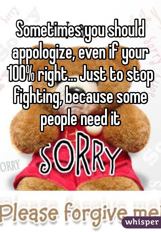 Sometimes you should appologize, even if your 100% right... Just to stop fighting, because some people need it
