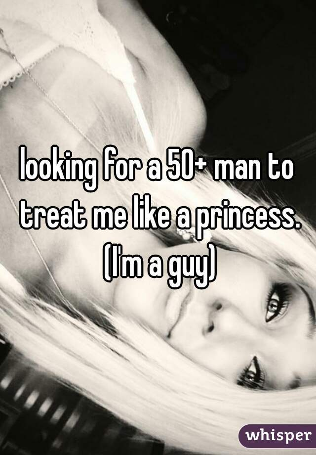 looking for a 50+ man to treat me like a princess. (I'm a guy)