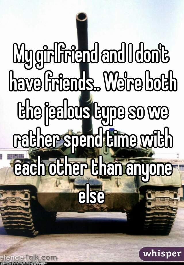 My girlfriend and I don't have friends.. We're both the jealous type so we rather spend time with each other than anyone  else
