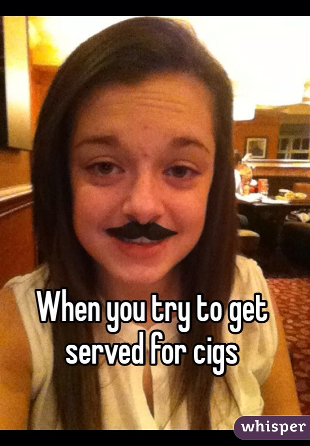 When you try to get served for cigs