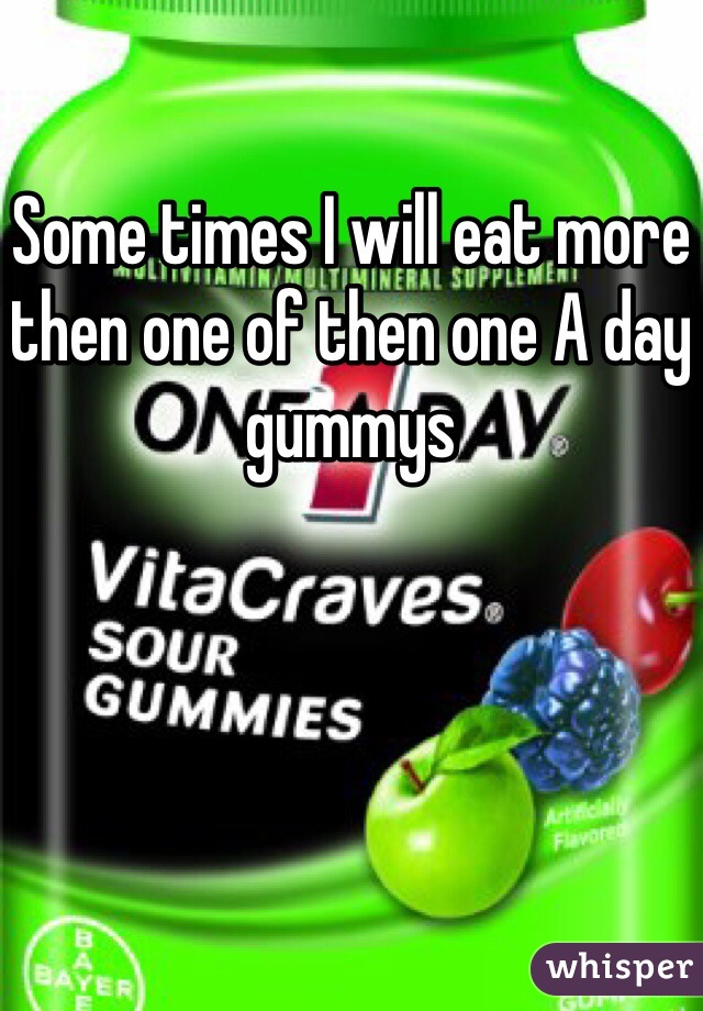 Some times I will eat more then one of then one A day gummys