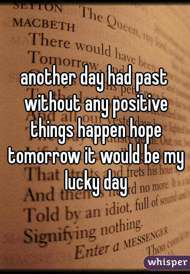 another day had past without any positive things happen hope tomorrow it would be my lucky day