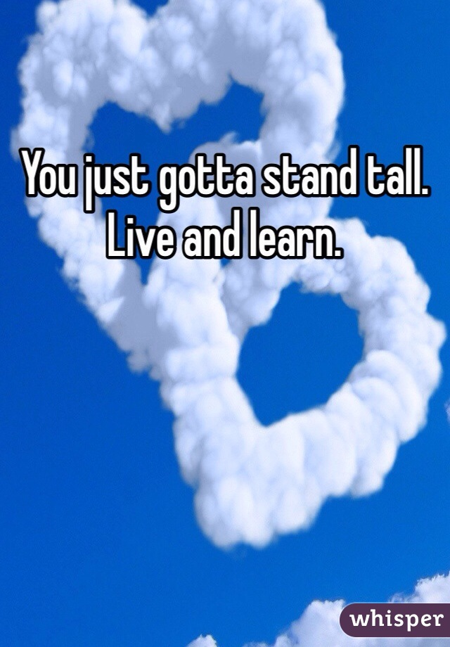You just gotta stand tall.  Live and learn.