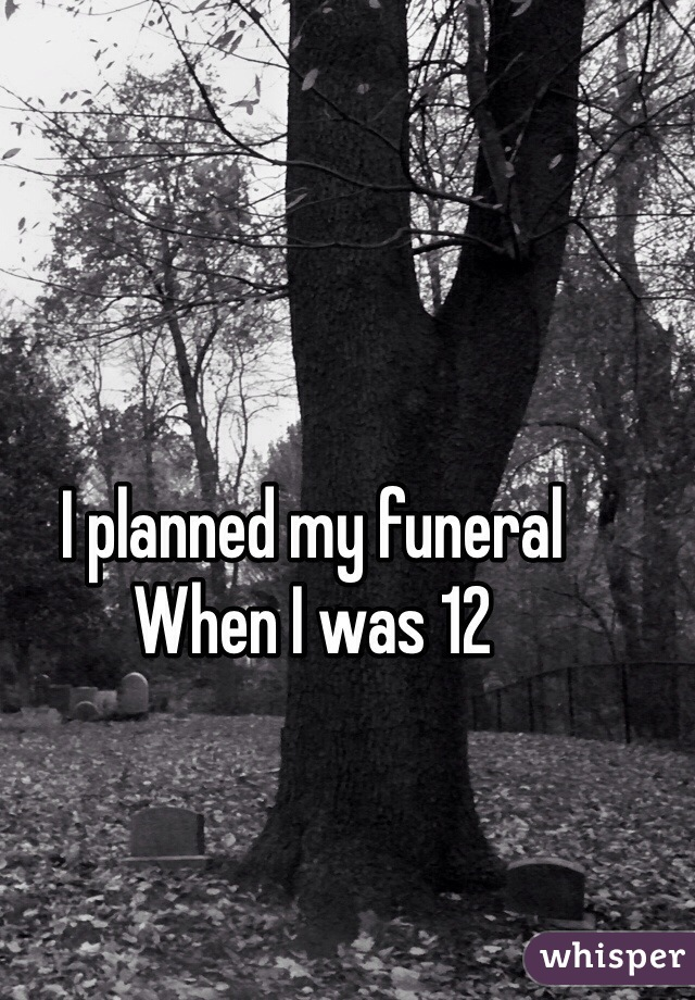 I planned my funeral  When I was 12