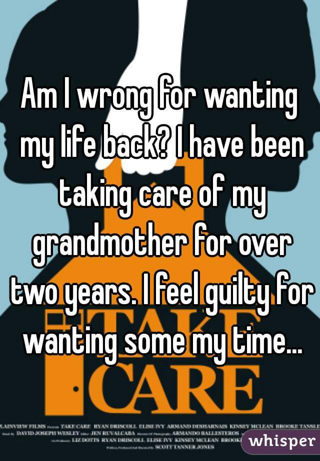 Am I wrong for wanting my life back? I have been taking care of my grandmother for over two years. I feel guilty for wanting some my time...