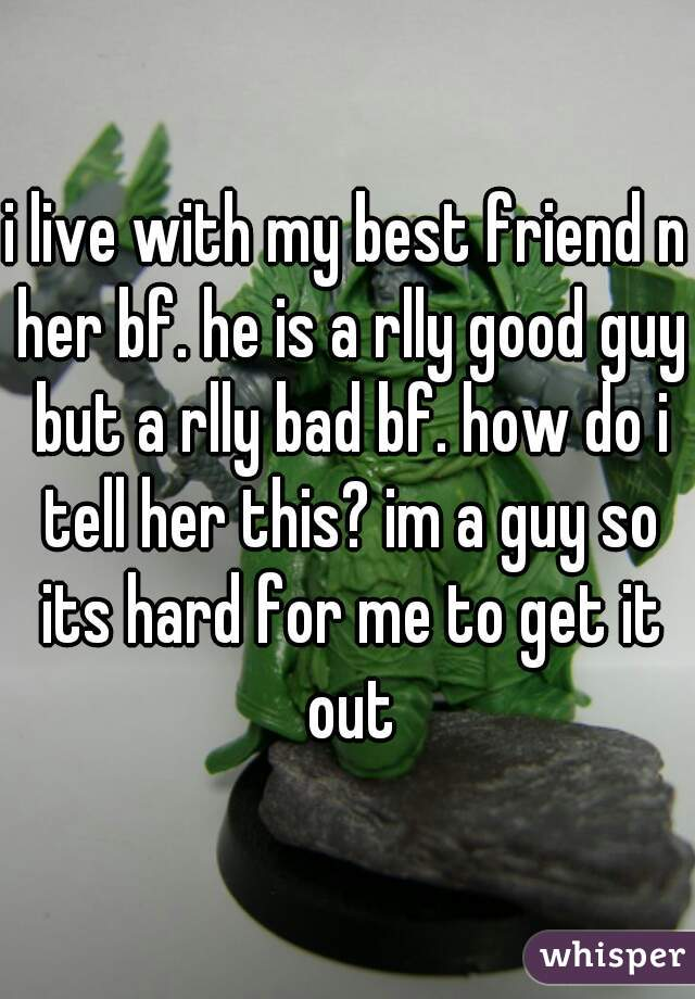 i live with my best friend n her bf. he is a rlly good guy but a rlly bad bf. how do i tell her this? im a guy so its hard for me to get it out