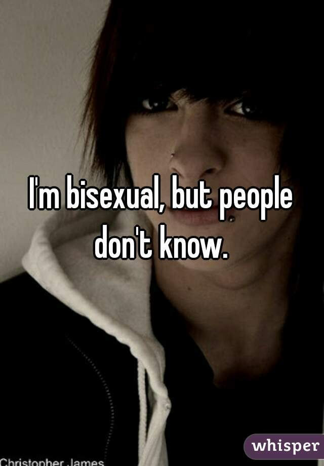 I'm bisexual, but people don't know.