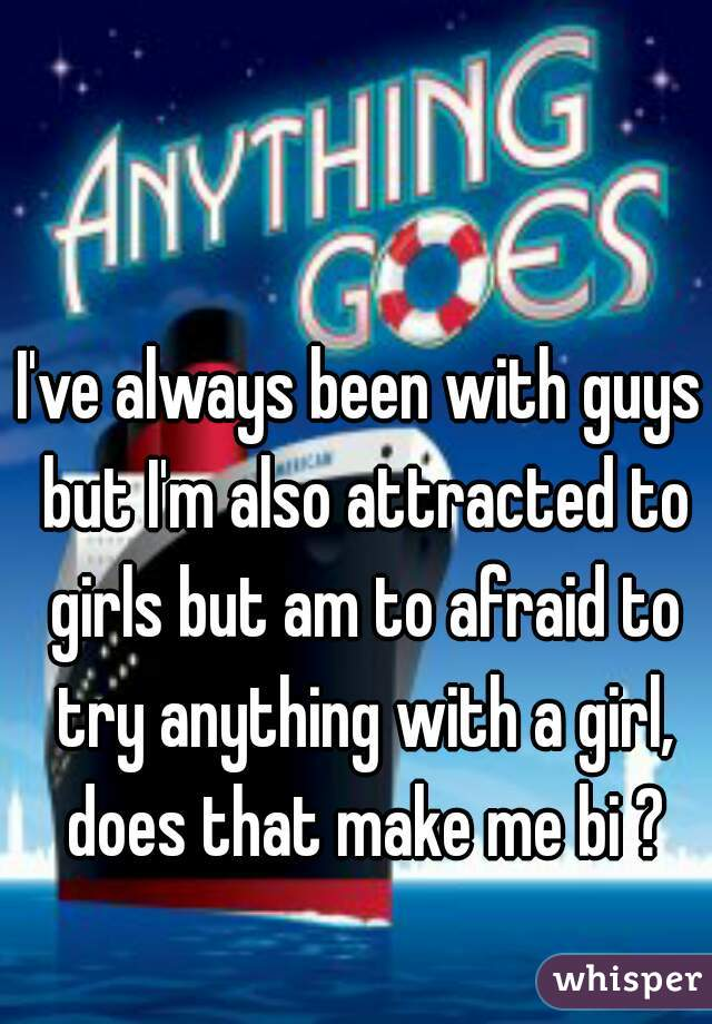 I've always been with guys but I'm also attracted to girls but am to afraid to try anything with a girl, does that make me bi ?
