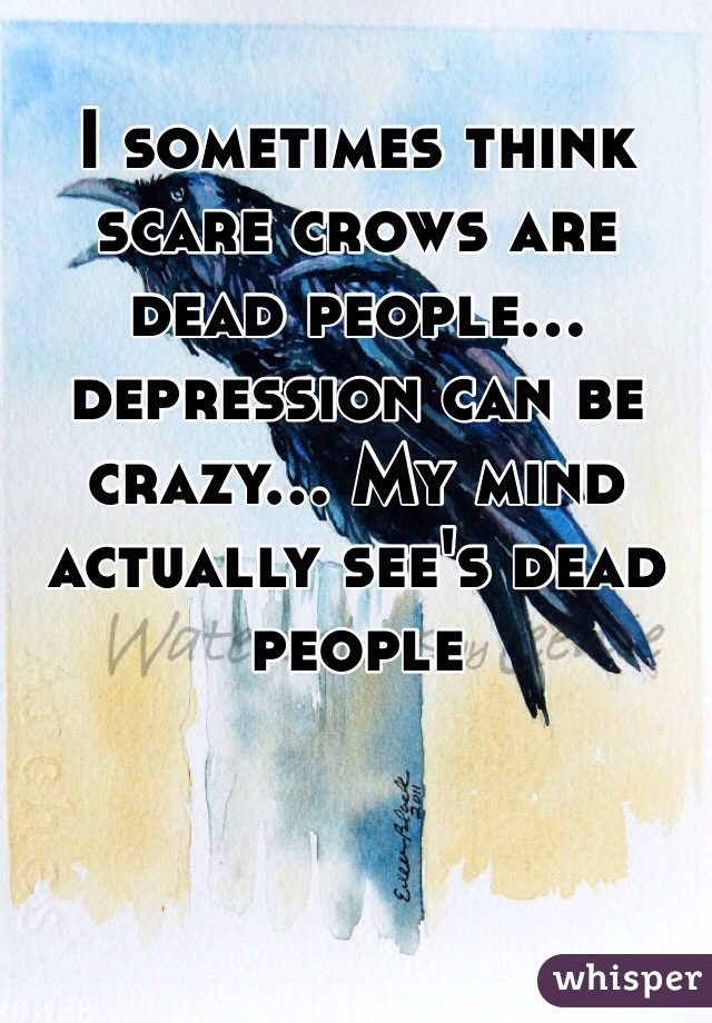 I sometimes think scare crows are dead people... depression can be crazy... My mind actually see's dead people
